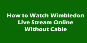 How to Watch Wimbledon 2018 Live Stream Online Without Cable